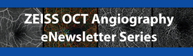 ZEISS OCT Angiography eNewsletter Series